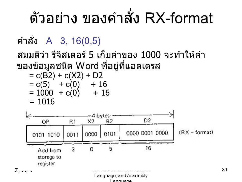 07/06/47Machine Structure, Machine Language, and Assembly Language 31 ตัวอย่าง ของคำสั่ง RX-format คำสั่ง A 3, 16(0,5) สมมติว่า รีจิสเตอร์ 5 เก็บค่าขอ