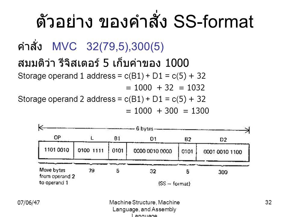 07/06/47Machine Structure, Machine Language, and Assembly Language 32 ตัวอย่าง ของคำสั่ง SS-format คำสั่ง MVC 32(79,5),300(5) สมมติว่า รีจิสเตอร์ 5 เก