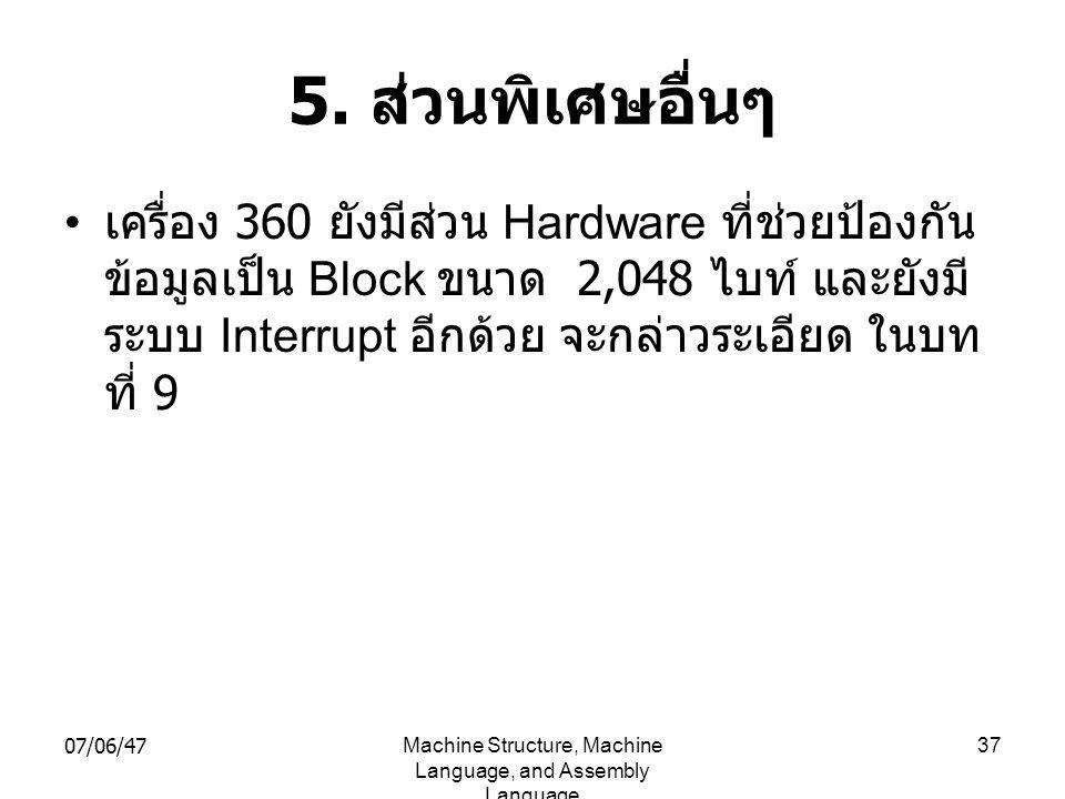 07/06/47Machine Structure, Machine Language, and Assembly Language 37 5. ส่วนพิเศษอื่นๆ • เครื่อง 360 ยังมีส่วน Hardware ที่ช่วยป้องกัน ข้อมูลเป็น Blo