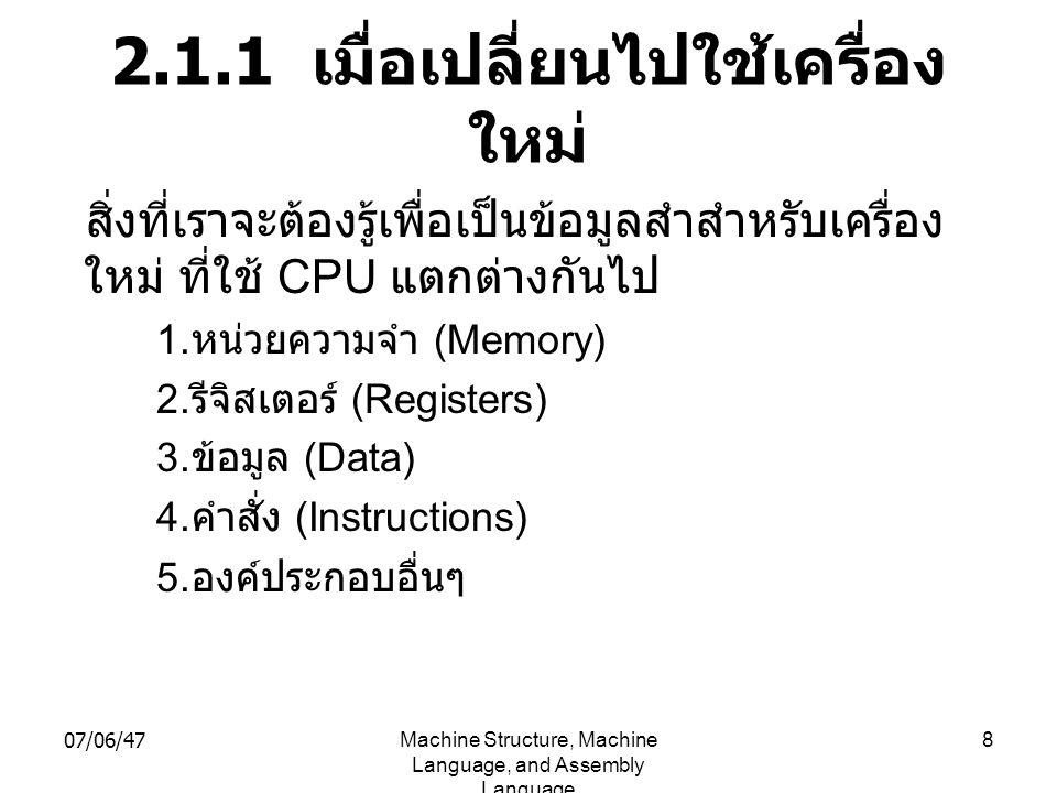 07/06/47Machine Structure, Machine Language, and Assembly Language 8 2.1.1 เมื่อเปลี่ยนไปใช้เครื่อง ใหม่ สิ่งที่เราจะต้องรู้เพื่อเป็นข้อมูลสำสำหรับเคร