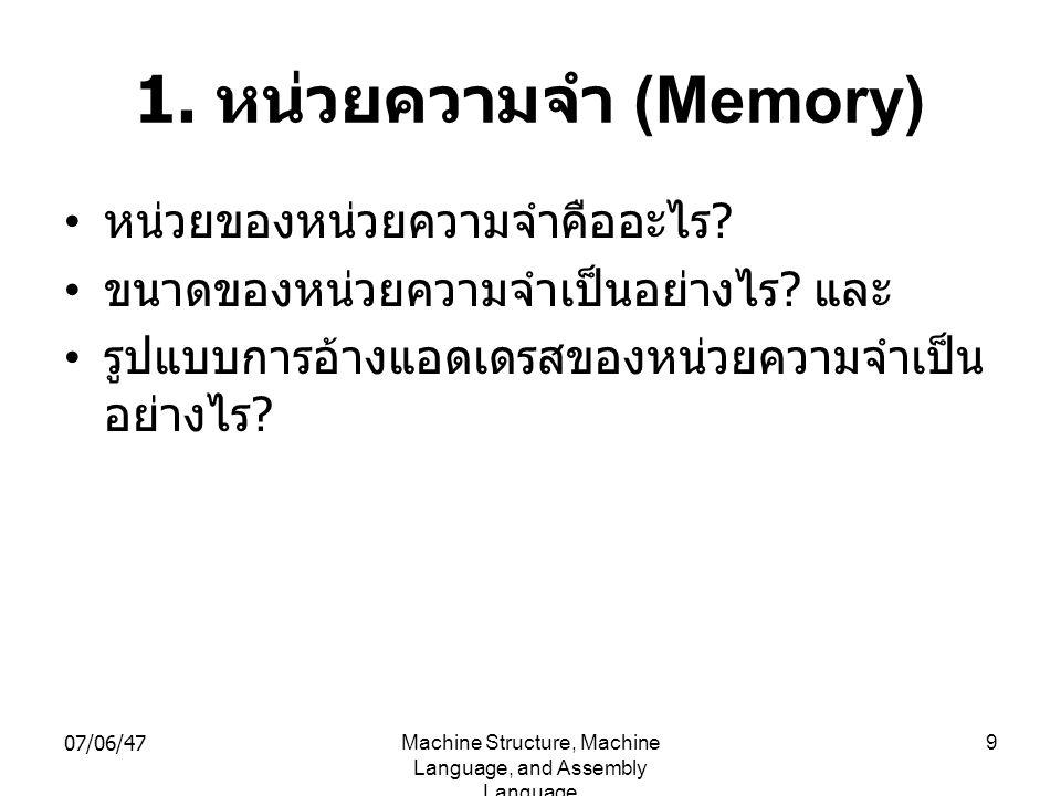 07/06/47Machine Structure, Machine Language, and Assembly Language 9 1. หน่วยความจำ (Memory) • หน่วยของหน่วยความจำคืออะไร ? • ขนาดของหน่วยความจำเป็นอย