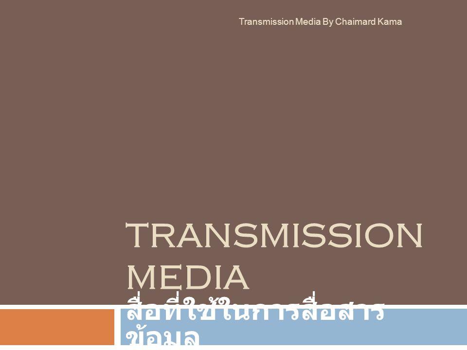 TRANSMISSION MEDIA สื่อที่ใช้ในการสื่อสารข้อมูล Transmission Media By Chaimard Kama