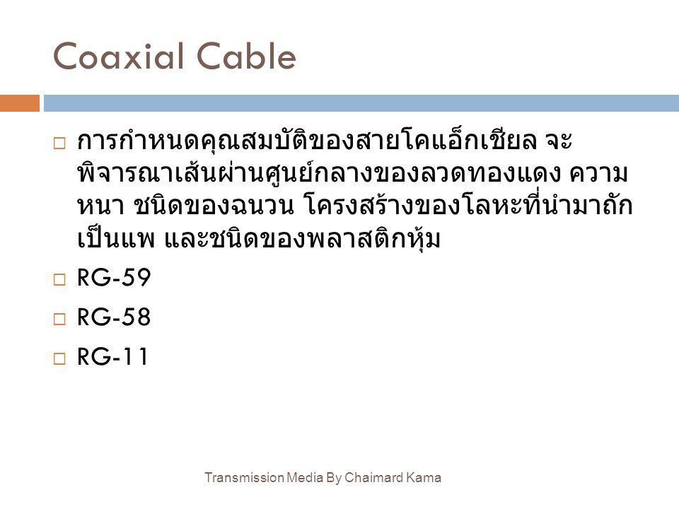 Coaxial Cable Transmission Media By Chaimard Kama  การกำหนดคุณสมบัติของสายโคแอ็กเชียล จะ พิจารณาเส้นผ่านศูนย์กลางของลวดทองแดง ความ หนา ชนิดของฉนวน โค