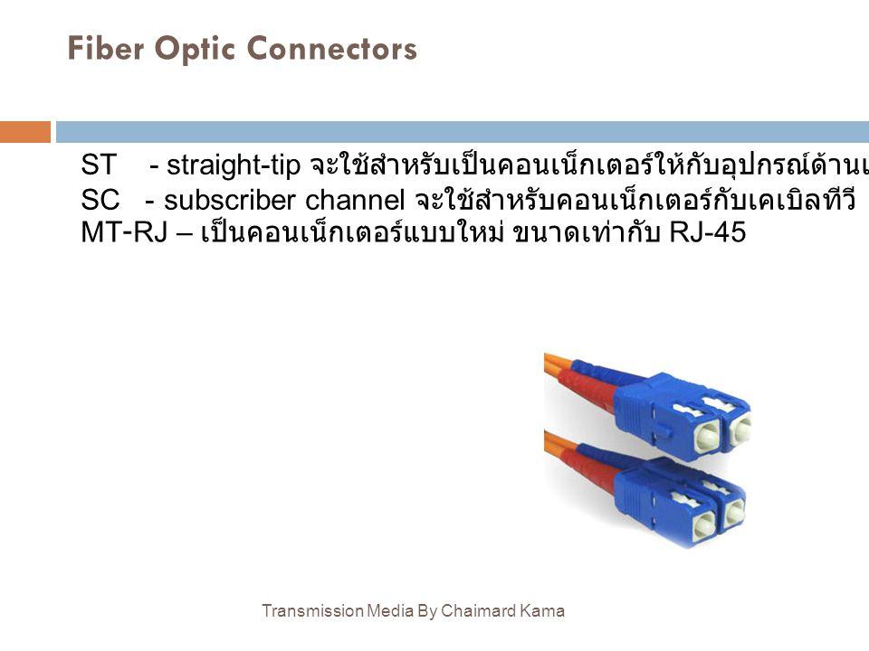 Fiber Optic Connectors Transmission Media By Chaimard Kama ST - straight-tip จะใช้สำหรับเป็นคอนเน็กเตอร์ให้กับอุปกรณ์ด้านเครือข่าย SC - subscriber cha