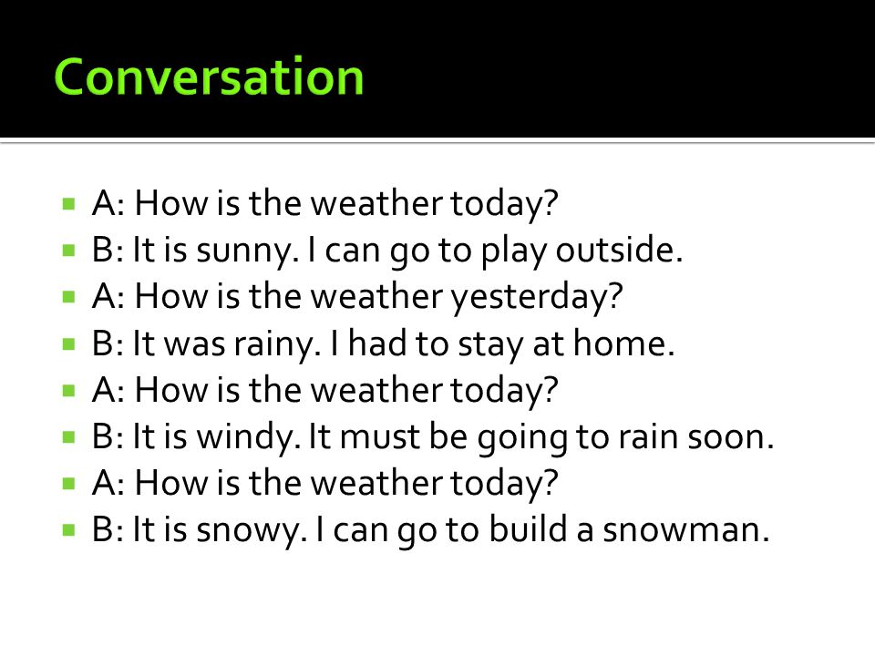  A: How is the weather today.  B: It is sunny. I can go to play outside.