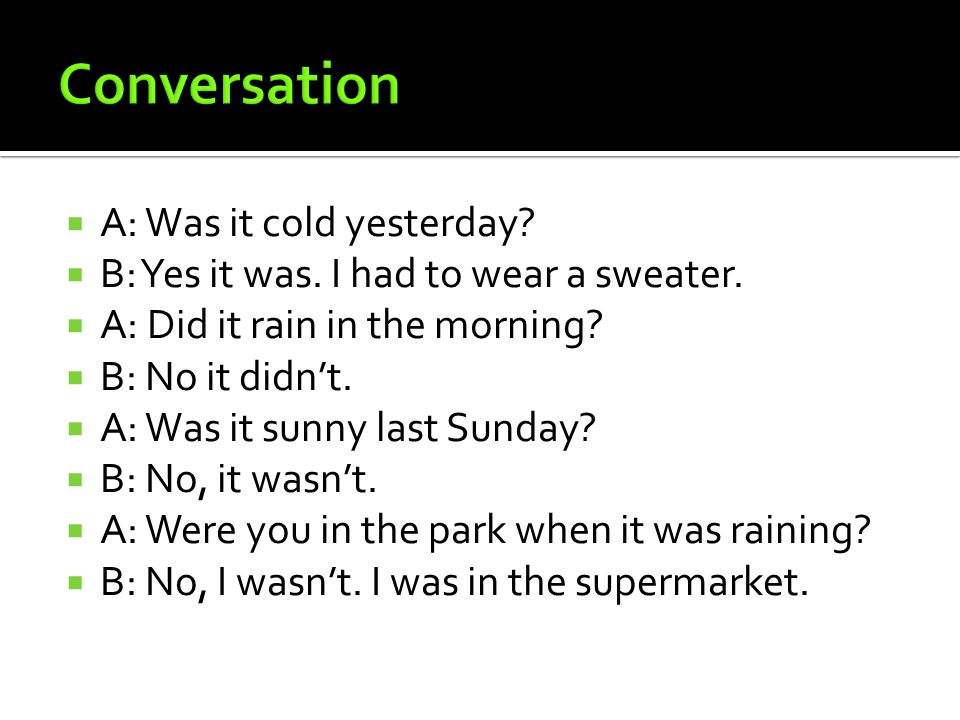  A: Was it cold yesterday.  B: Yes it was. I had to wear a sweater.