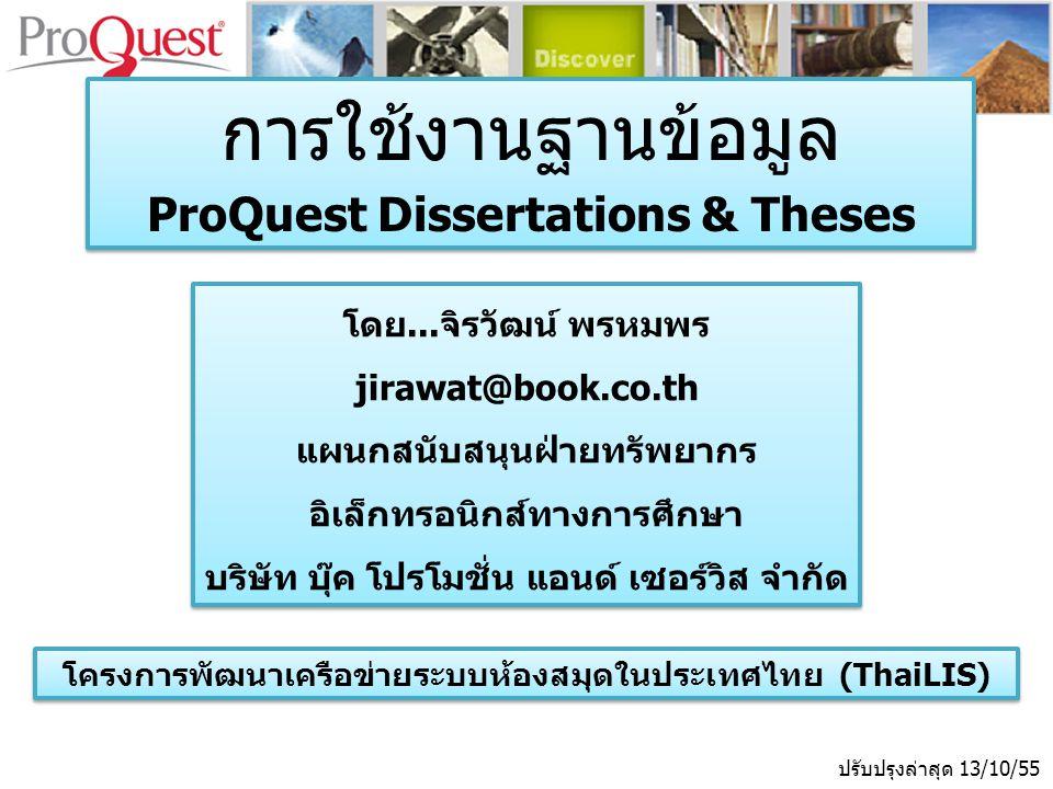 ปรับปรุงล่าสุด 13/10/55 โดย...จิรวัฒน์ พรหมพร jirawat@book.co.th แผนกสนับสนุนฝ่ายทรัพยากร อิเล็กทรอนิกส์ทางการศึกษา บริษัท บุ๊ค โปรโมชั่น แอนด์ เซอร์วิส จำกัด โดย...จิรวัฒน์ พรหมพร jirawat@book.co.th แผนกสนับสนุนฝ่ายทรัพยากร อิเล็กทรอนิกส์ทางการศึกษา บริษัท บุ๊ค โปรโมชั่น แอนด์ เซอร์วิส จำกัด การใช้งานฐานข้อมูล ProQuest Dissertations & Theses การใช้งานฐานข้อมูล ProQuest Dissertations & Theses โครงการพัฒนาเครือข่ายระบบห้องสมุดในประเทศไทย (ThaiLIS)