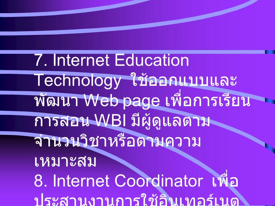 7. Internet Education Technology ใช้ออกแบบและ พัฒนา Web page เพื่อการเรียน การสอน WBI มีผู้ดูแลตาม จำนวนวิชาหรือตามความ เหมาะสม 8. Internet Coordinato