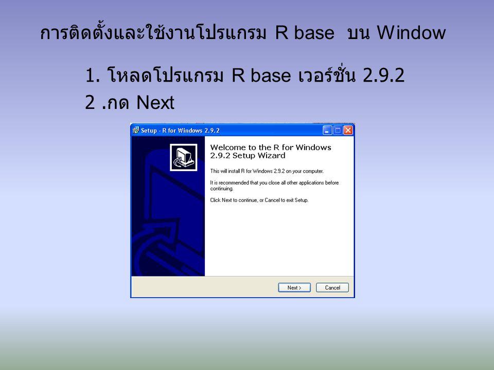 การติดตั้งและใช้งานโปรแกรม R base บน Window 1. โหลดโปรแกรม R base เวอร์ชั่น 2.9.2 2. กด Next