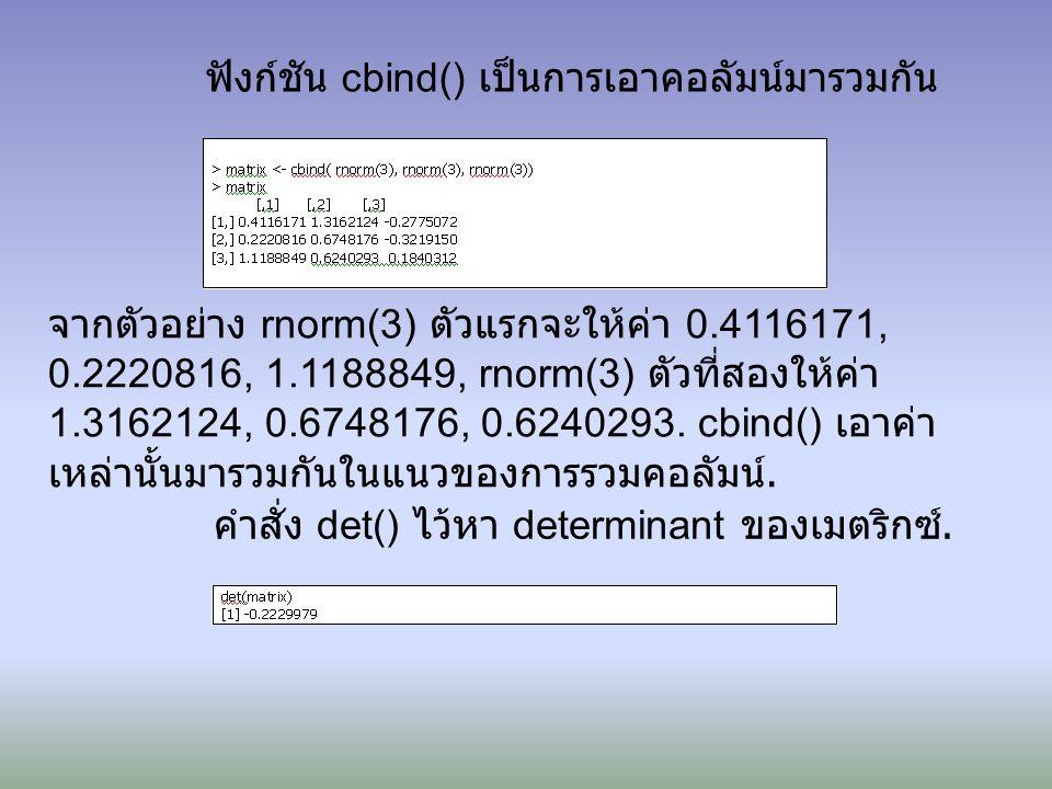 ฟังก์ชัน cbind() เป็นการเอาคอลัมน์มารวมกัน จากตัวอย่าง rnorm(3) ตัวแรกจะให้ค่า 0.4116171, 0.2220816, 1.1188849, rnorm(3) ตัวที่สองให้ค่า 1.3162124, 0.6748176, 0.6240293.