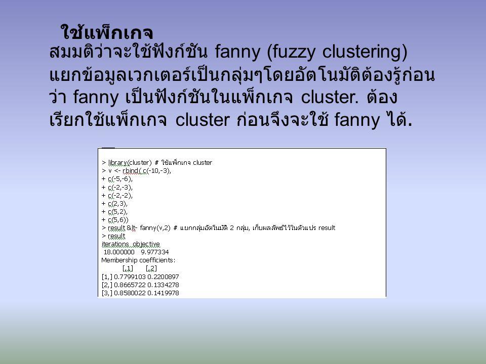 ใช้แพ็กเกจ สมมติว่าจะใช้ฟังก์ชัน fanny (fuzzy clustering) แยกข้อมูลเวกเตอร์เป็นกลุ่มๆโดยอัตโนมัติต้องรู้ก่อน ว่า fanny เป็นฟังก์ชันในแพ็กเกจ cluster.