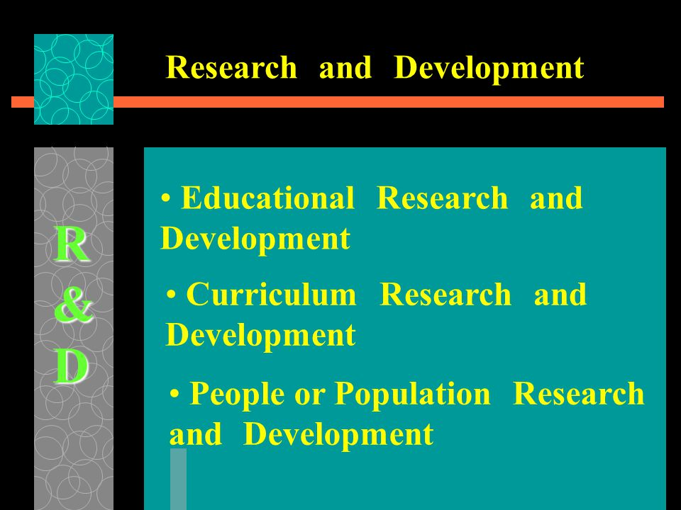 • Educational Research and Development R&D • People or Population Research and Development • Curriculum Research and Development Research and Development