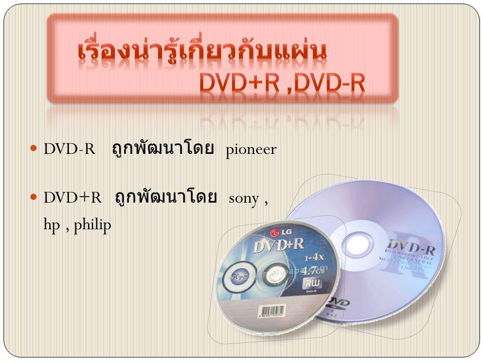  DVD-R ถูกพัฒนาโดย pioneer  DVD+R ถูกพัฒนาโดย sony, hp, philip