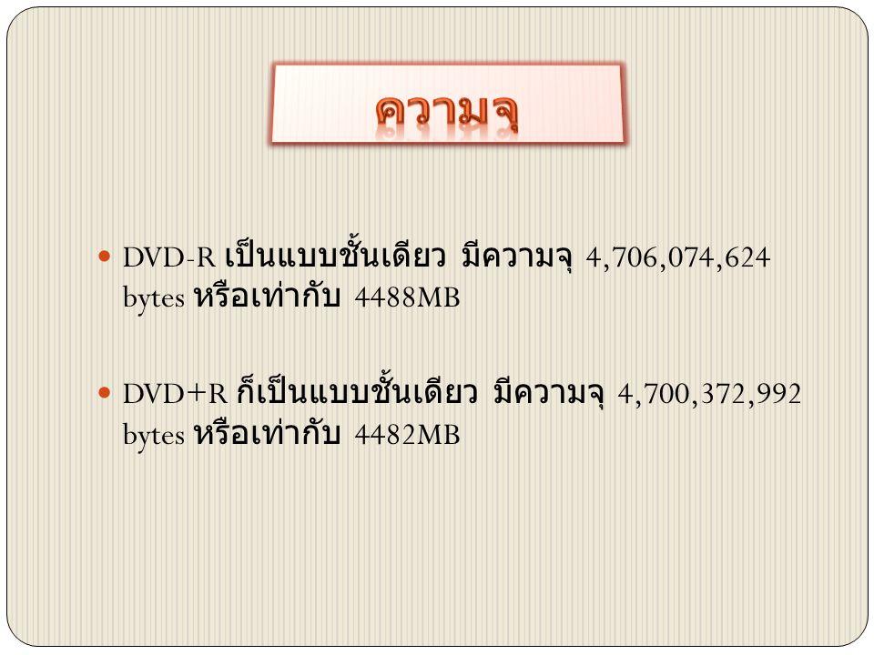  DVD-R เป็นแบบชั้นเดียว มีความจุ 4,706,074,624 bytes หรือเท่ากับ 4488MB  DVD+R ก็เป็นแบบชั้นเดียว มีความจุ 4,700,372,992 bytes หรือเท่ากับ 4482MB