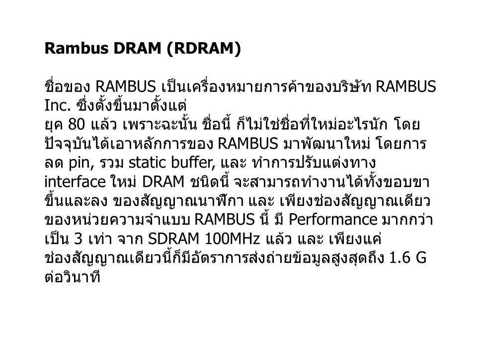 Rambus DRAM (RDRAM) ชื่อของ RAMBUS เป็นเครื่องหมายการค้าของบริษัท RAMBUS Inc. ซึ่งตั้งขึ้นมาตั้งแต่ ยุค 80 แล้ว เพราะฉะนั้น ชื่อนี้ ก็ไม่ใช่ชื่อที่ใหม