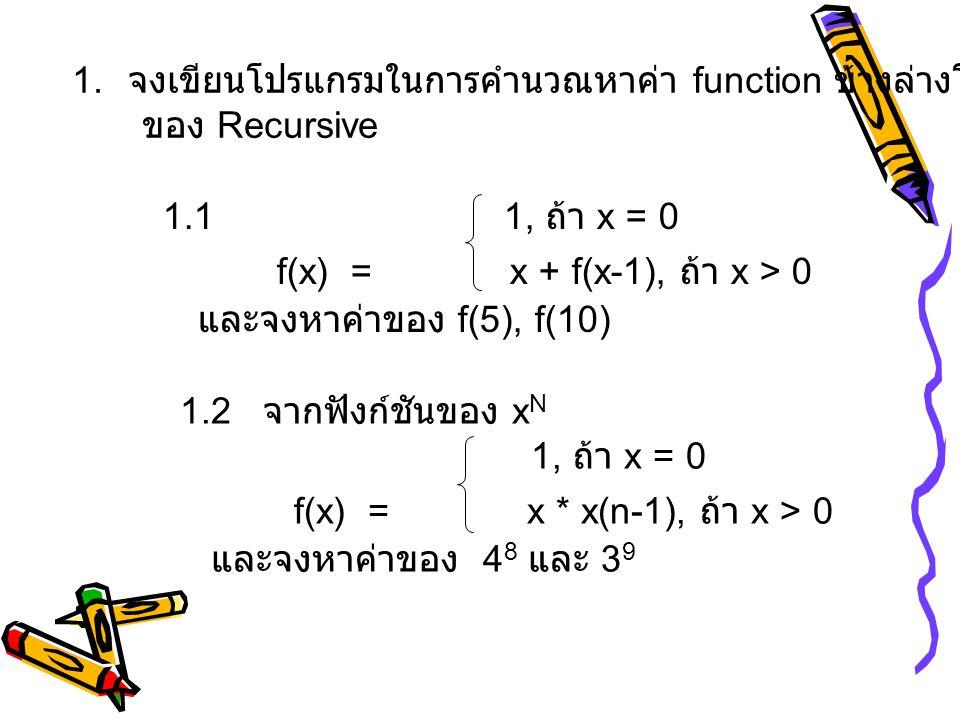 1. จงเขียนโปรแกรมในการคำนวณหาค่า function ข้างล่างโดยอาศัยหลักการ ของ Recursive 1.1 1, ถ้า x = 0 f(x) = x + f(x-1), ถ้า x > 0 และจงหาค่าของ f(5), f(10