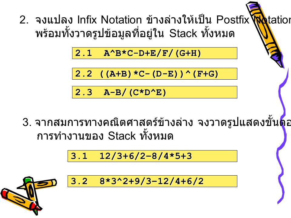 2.1 A^B*C-D+E/F/(G+H) 2.2 ((A+B)*C-(D-E))^(F+G) 2.3 A-B/(C*D^E) 2. จงแปลง Infix Notation ข้างล่างให้เป็น Postfix Notation พร้อมทั้งวาดรูปข้อมูลที่อยู่