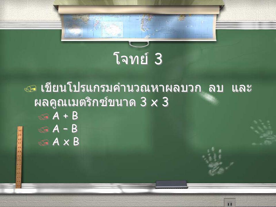โจทย์ 3 / เขียนโปรแกรมคำนวณหาผลบวก ลบ และ ผลคูณเมตริกซ์ขนาด 3 x 3 / A + B / A – B / A x B / เขียนโปรแกรมคำนวณหาผลบวก ลบ และ ผลคูณเมตริกซ์ขนาด 3 x 3 /