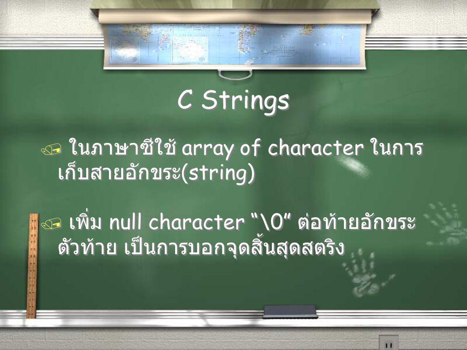 "C Strings / ในภาษาซีใช้ array of character ในการ เก็บสายอักขระ (string) / เพิ่ม null character ""\0"" ต่อท้ายอักขระ ตัวท้าย เป็นการบอกจุดสิ้นสุดสตริง /"