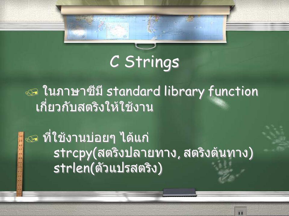 C Strings / ในภาษาซีมี standard library function เกี่ยวกับสตริงให้ใช้งาน / ที่ใช้งานบ่อยๆ ได้แก่ strcpy( สตริงปลายทาง, สตริงต้นทาง ) strlen( ตัวแปรสตร