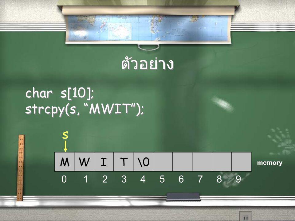 """ตัวอย่าง char s[10]; strcpy(s, """"MWIT""""); char s[10]; strcpy(s, """"MWIT""""); MWIT\0 s 0 1 2 3 4 5 6 7 8 9 memory"""