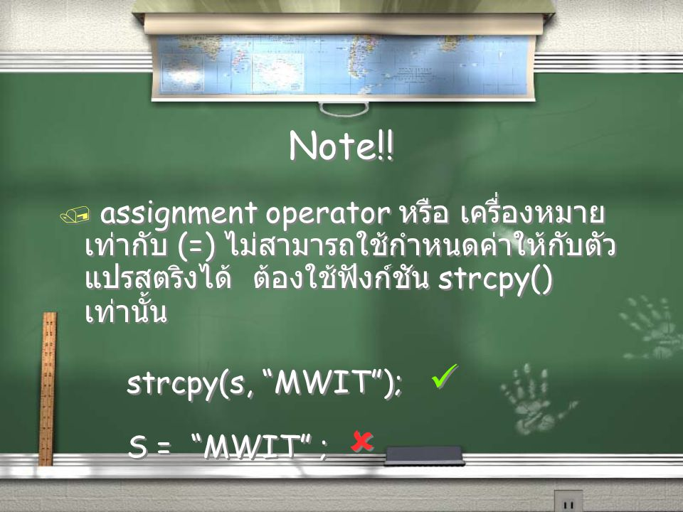 "Note!! / assignment operator หรือ เครื่องหมาย เท่ากับ (=) ไม่สามารถใช้กำหนดค่าให้กับตัว แปรสตริงได้ ต้องใช้ฟังก์ชัน strcpy() เท่านั้น strcpy(s, ""MWIT"""