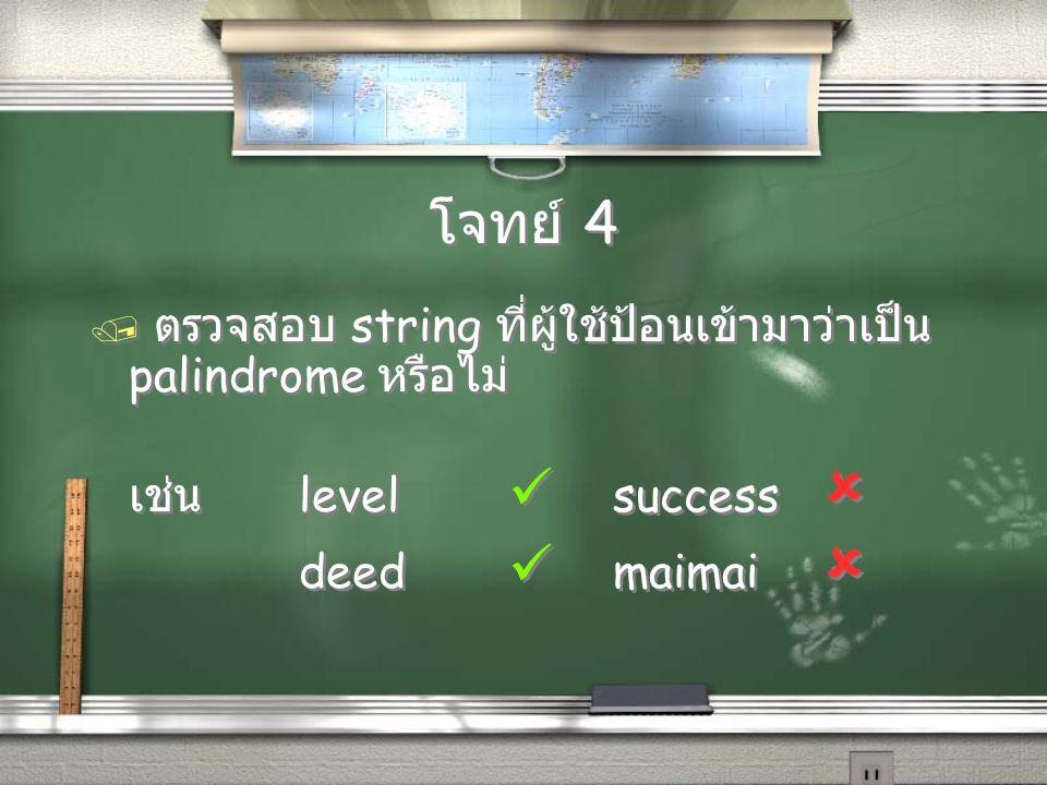 โจทย์ 4 / ตรวจสอบ string ที่ผู้ใช้ป้อนเข้ามาว่าเป็น palindrome หรือไม่ เช่น level  success  deed  maimai  / ตรวจสอบ string ที่ผู้ใช้ป้อนเข้ามาว่าเ