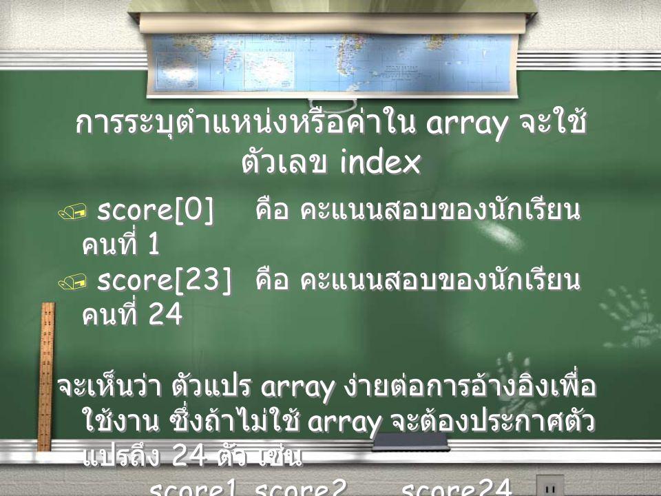 การระบุตำแหน่งหรือค่าใน array จะใช้ ตัวเลข index / score[0] คือ คะแนนสอบของนักเรียน คนที่ 1 / score[23] คือ คะแนนสอบของนักเรียน คนที่ 24 จะเห็นว่า ตัว
