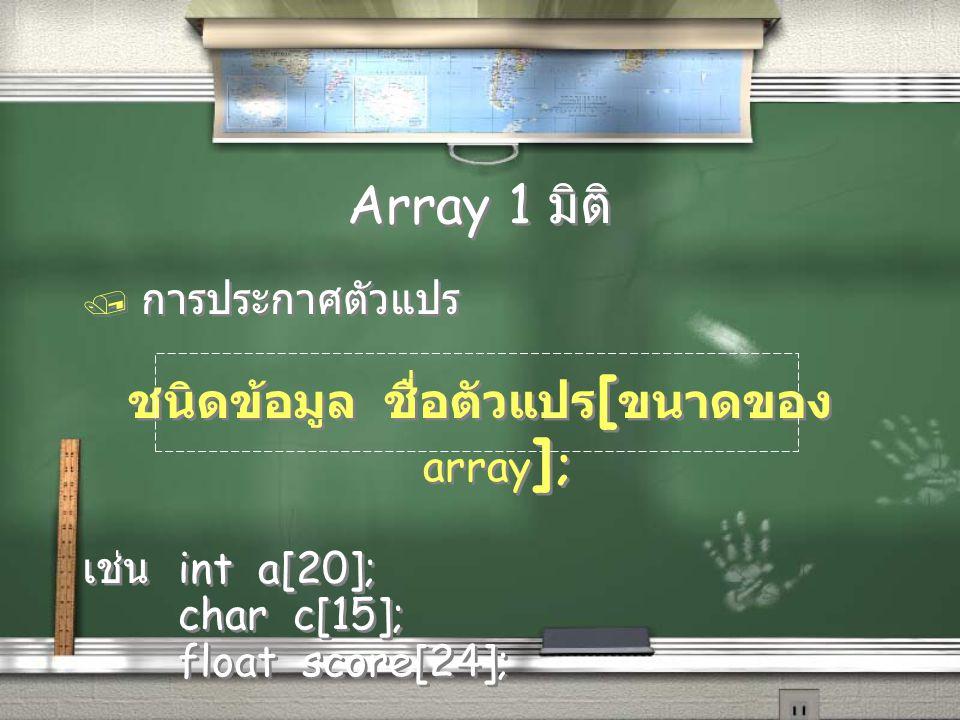 Array 1 มิติ / การประกาศตัวแปร ชนิดข้อมูล ชื่อตัวแปร [ ขนาดของ array ] ; เช่น int a[20]; char c[15]; float score[24]; / การประกาศตัวแปร ชนิดข้อมูล ชื่
