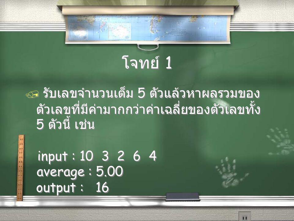 โจทย์ 1 / รับเลขจำนวนเต็ม 5 ตัวแล้วหาผลรวมของ ตัวเลขที่มีค่ามากกว่าค่าเฉลี่ยของตัวเลขทั้ง 5 ตัวนี้ เช่น input : 10 3 2 6 4 average : 5.00 output : 16