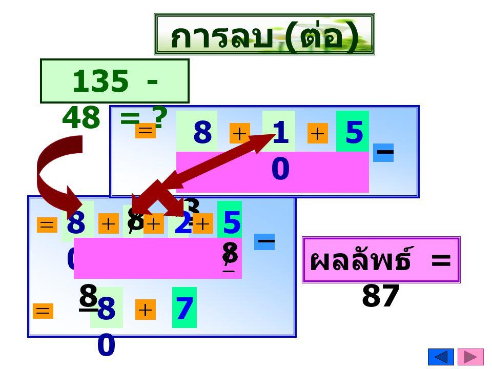 การลบ ( ต่อ ) 8080 5 8 135 - 48 = ? 8080 8 ผลลัพธ์ = 87 8080 7 1010 25 8