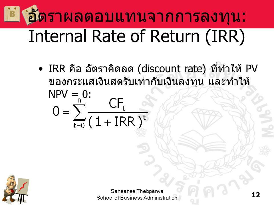 12 Sansanee Thebpanya School of Business Administration อัตราผลตอบแทนจากการลงทุน: Internal Rate of Return (IRR) •IRR คือ อัตราคิดลด (discount rate) ที