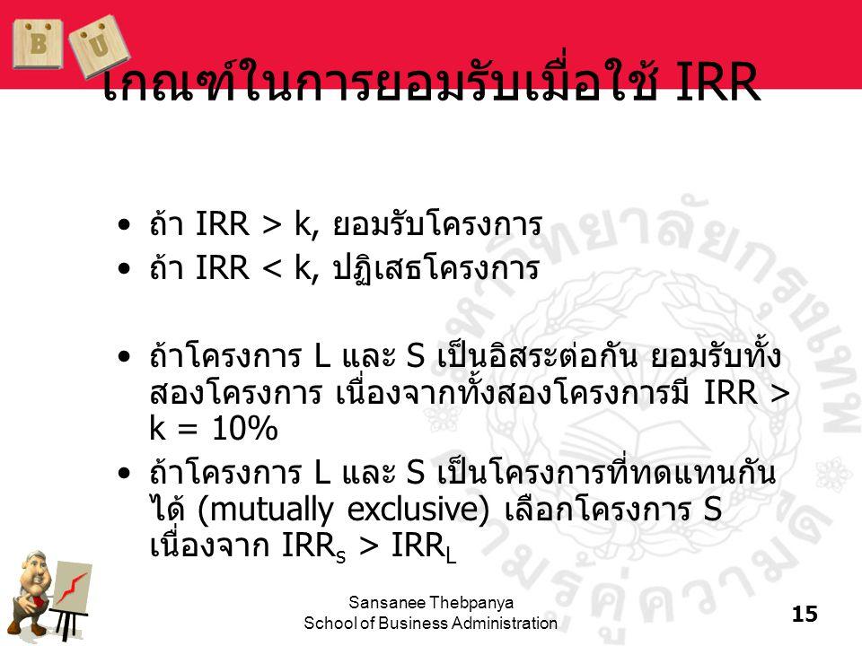 15 Sansanee Thebpanya School of Business Administration เกณฑ์ในการยอมรับเมื่อใช้ IRR •ถ้า IRR > k, ยอมรับโครงการ •ถ้า IRR < k, ปฏิเสธโครงการ •ถ้าโครงก