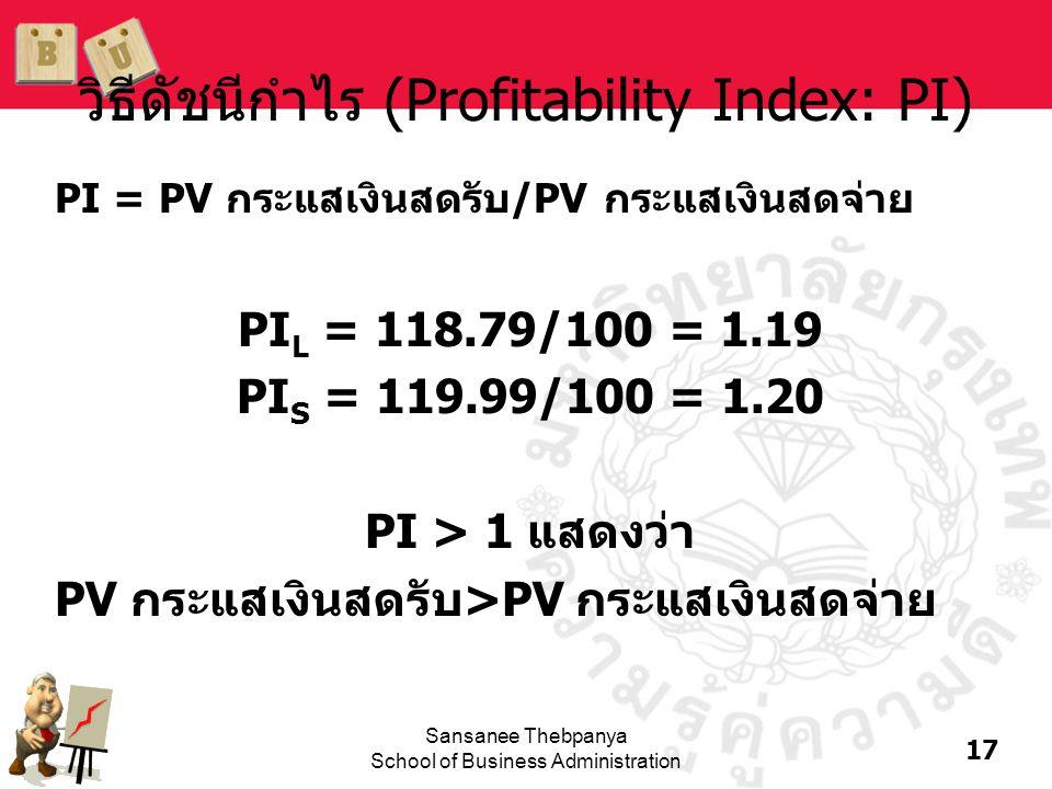 17 Sansanee Thebpanya School of Business Administration วิธีดัชนีกำไร (Profitability Index: PI) PI = PV กระแสเงินสดรับ/PV กระแสเงินสดจ่าย PI L = 118.7