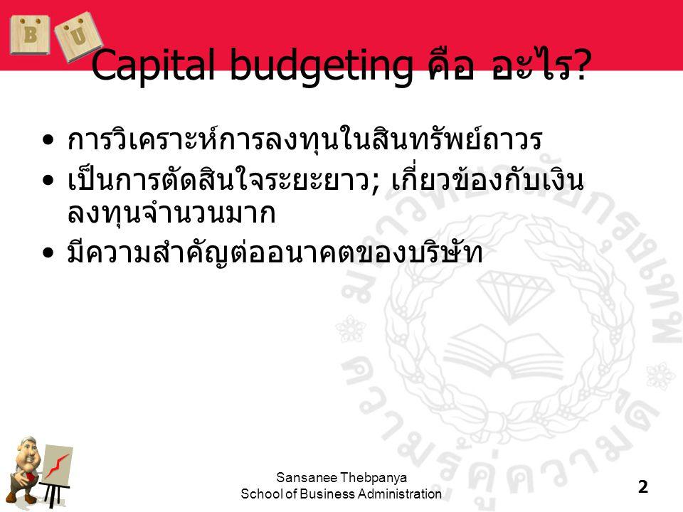 2 Sansanee Thebpanya School of Business Administration Capital budgeting คือ อะไร? •การวิเคราะห์การลงทุนในสินทรัพย์ถาวร •เป็นการตัดสินใจระยะยาว; เกี่ย