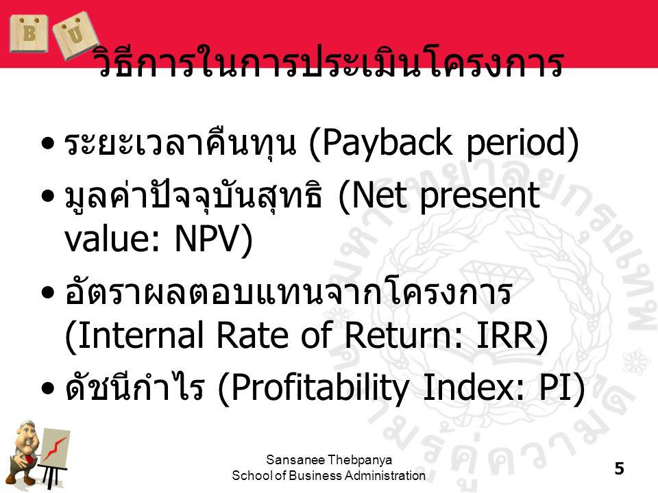 16 Sansanee Thebpanya School of Business Administration ข้อสมมติฐานเกี่ยวกับอัตราในการลงทุนต่อ (Reinvestment rate assumptions) •วิธี NPV สมมติว่ากระแสเงินสดจะถูกนำไปลงทุน ต่อที่อัตรา k ซึ่งเป็นค่าเสียโอกาสของเงินลงทุน (opportunity cost of capital) •วิธี IRR สมมติว่ากระแสเงินสดจะถูกนำไปลงทุนต่อ ท ี่ IRR •การสมมติว่ากระแสเงินสดถูกนำไปลงทุนต่อที่ค่า เสียโอกาสของเงินลงทุนจะดูเป็นจริงมากกว่า ดังนั้น วิธี NPV จึงดีกว่า และควรใช้วิธี NPV ในการ ประเมินโครงการที่เป็น mutually exclusive