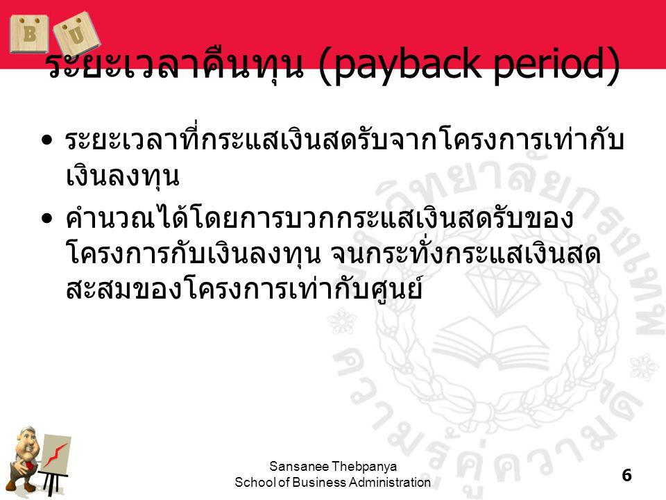 7 Sansanee Thebpanya School of Business Administration คำนวณระยะเวลาคืนทุน Payback L = 2 + / = 2.375 ปี CF t -100 10 60 100 Cumulative -100 -90 0 50 012 3 = 2.4 3080 -30 Project L Payback S = 1 + / = 1.6 ปี CF t -100 70 100 20 Cumulative -100 0 20 40 012 3 = 1.6 3050 -30 Project S