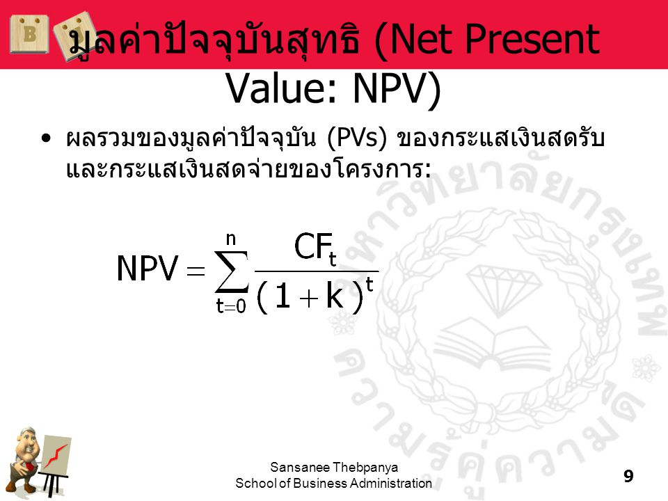 9 Sansanee Thebpanya School of Business Administration มูลค่าปัจจุบันสุทธิ (Net Present Value: NPV) •ผลรวมของมูลค่าปัจจุบัน (PVs) ของกระแสเงินสดรับ แล