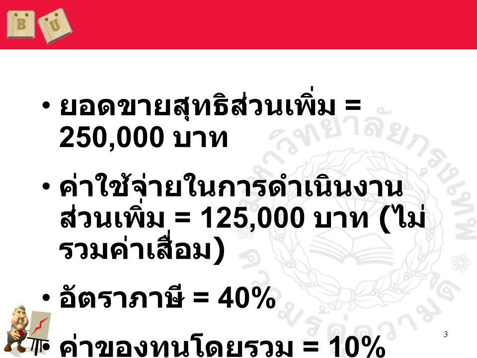 3 • ยอดขายสุทธิส่วนเพิ่ม = 250,000 บาท • ค่าใช้จ่ายในการดำเนินงาน ส่วนเพิ่ม = 125,000 บาท ( ไม่ รวมค่าเสื่อม ) • อัตราภาษี = 40% • ค่าของทุนโดยรวม = 1