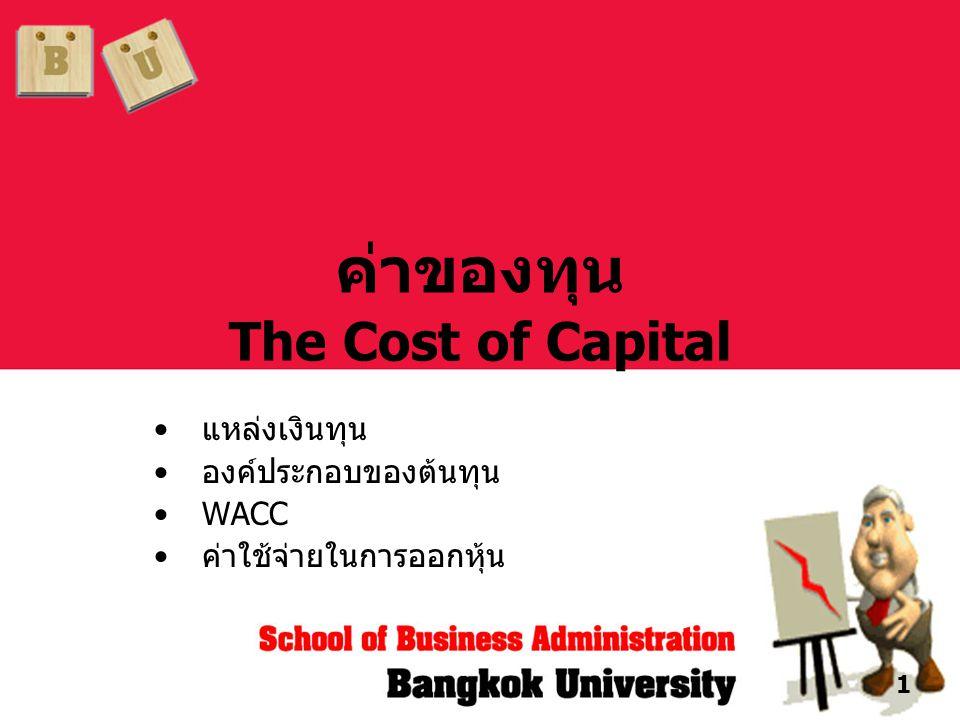 1 ค่าของทุน The Cost of Capital •แหล่งเงินทุน •องค์ประกอบของต้นทุน •WACC •ค่าใช้จ่ายในการออกหุ้น