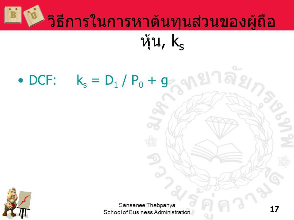 17 Sansanee Thebpanya School of Business Administration วิธีการในการหาต้นทุนส่วนของผู้ถือ หุ้น, k s •DCF:k s = D 1 / P 0 + g