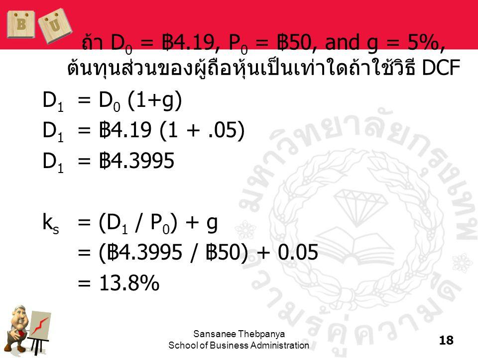 18 Sansanee Thebpanya School of Business Administration ถ้า D 0 = ฿4.19, P 0 = ฿50, and g = 5%, ต้นทุนส่วนของผู้ถือหุ้นเป็นเท่าใดถ้าใช้วิธี DCF D 1 =