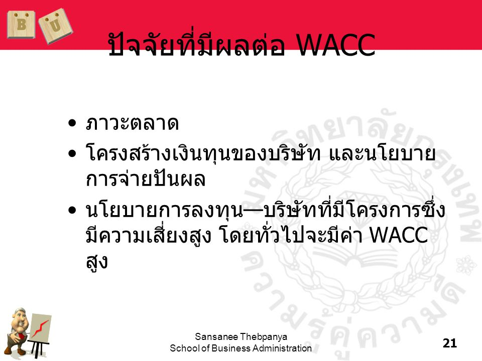21 Sansanee Thebpanya School of Business Administration ปัจจัยที่มีผลต่อ WACC •ภาวะตลาด •โครงสร้างเงินทุนของบริษัท และนโยบาย การจ่ายปันผล •นโยบายการลง