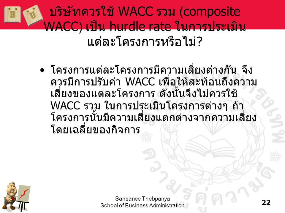 22 Sansanee Thebpanya School of Business Administration บริษัทควรใช้ WACC รวม (composite WACC) เป็น hurdle rate ในการประเมิน แต่ละโครงการหรือไม่? •โคร