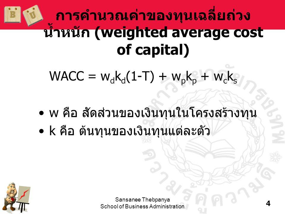 4 Sansanee Thebpanya School of Business Administration การคำนวณค่าของทุนเฉลี่ยถ่วง น้ำหนัก (weighted average cost of capital) WACC = w d k d (1-T) + w