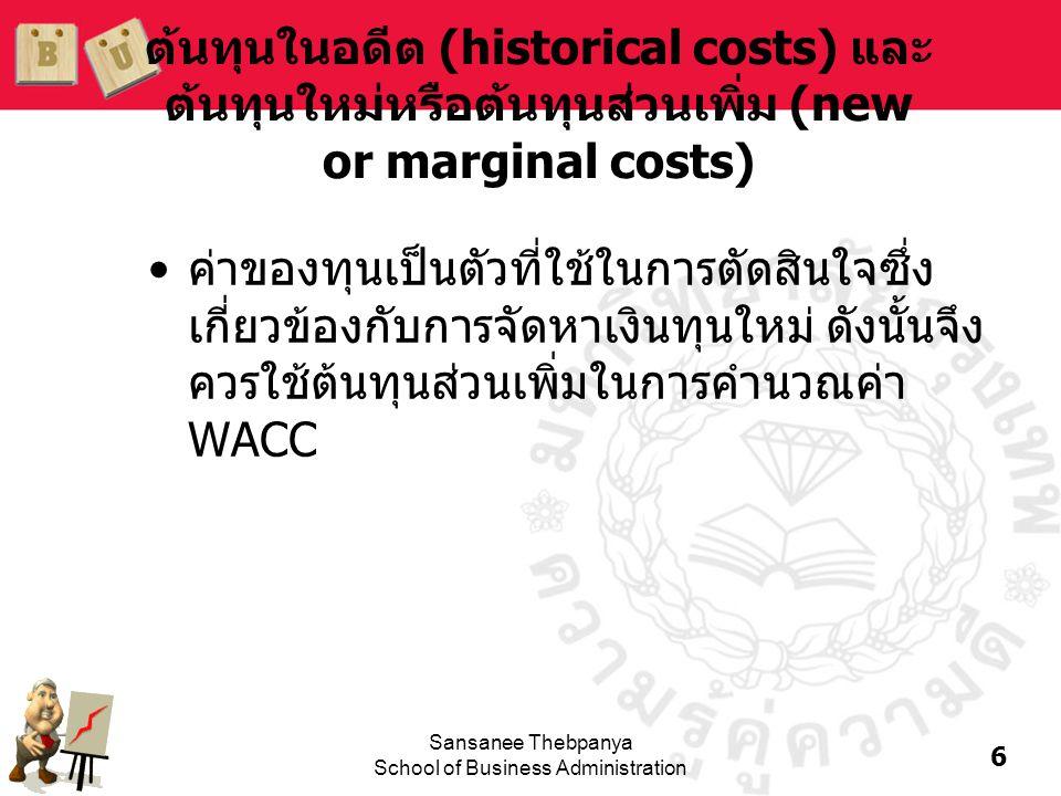 6 Sansanee Thebpanya School of Business Administration ต้นทุนในอดีต (historical costs) และ ต้นทุนใหม่หรือต้นทุนส่วนเพิ่ม (new or marginal costs) •ค่าข