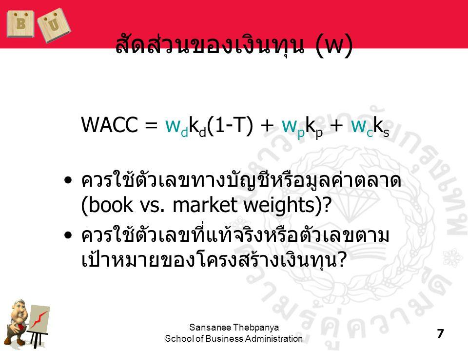 7 Sansanee Thebpanya School of Business Administration สัดส่วนของเงินทุน (w) WACC = w d k d (1-T) + w p k p + w c k s •ควรใช้ตัวเลขทางบัญชีหรือมูลค่าต