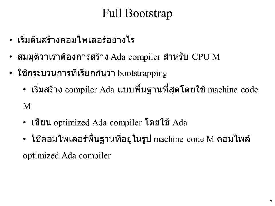 7 Full Bootstrap • เริ่มต้นสร้างคอมไพเลอร์อย่างไร • สมมุติว่าเราต้องการสร้าง Ada compiler สำหรับ CPU M • ใช้กระบวนการที่เรียกกันว่า bootstrapping • เริ่มสร้าง compiler Ada แบบพื้นฐานที่สุดโดยใช้ machine code M • เขียน optimized Ada compiler โดยใช้ Ada • ใช้คอมไพเลอร์พื้นฐานที่อยู่ในรูป machine code M คอมไพล์ optimized Ada compiler