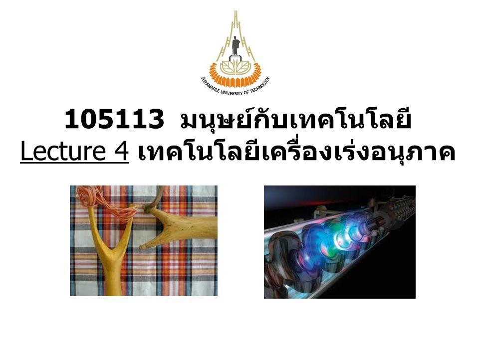 105113 มนุษย์กับเทคโนโลยี Lecture 4 เทคโนโลยีเครื่องเร่งอนุภาค
