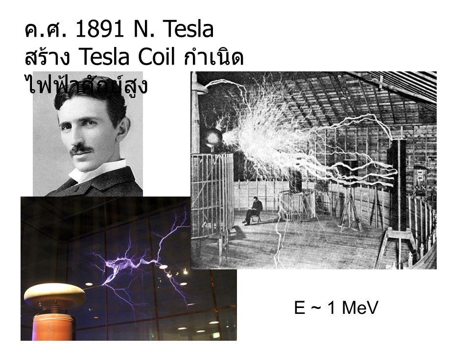 ค. ศ. 1891 N. Tesla สร้าง Tesla Coil กำเนิด ไฟฟ้าศักย์สูง E ~ 1 MeV